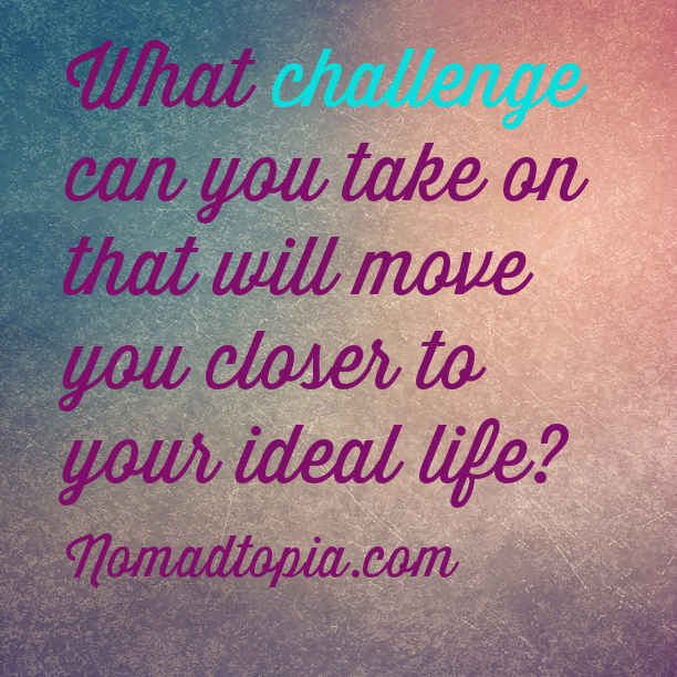 What challenge can you take on to move you closer to your ideal life?